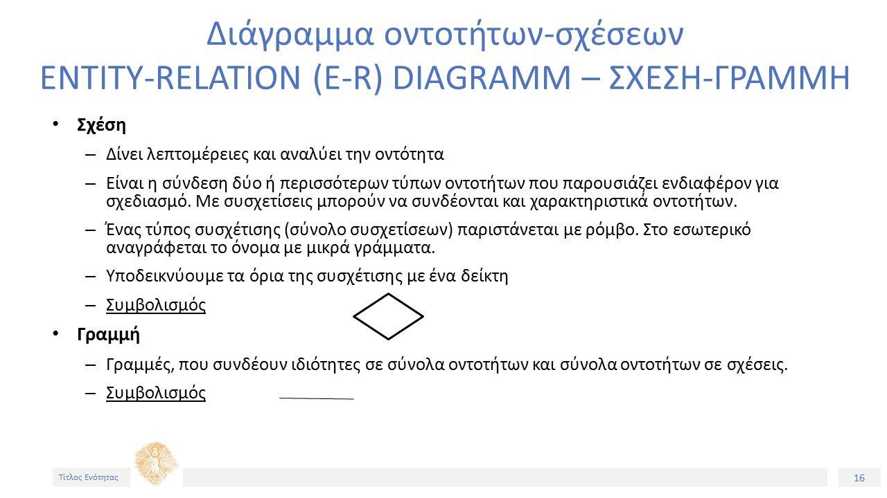 16 Τίτλος Ενότητας Διάγραμμα οντοτήτων-σχέσεων ENTITY-RELATION (E-R) DIAGRAMM – ΣΧΕΣΗ-ΓΡΑΜΜΗ Σχέση – Δίνει λεπτομέρειες και αναλύει την οντότητα – Είναι η σύνδεση δύο ή περισσότερων τύπων οντοτήτων που παρουσιάζει ενδιαφέρον για σχεδιασμό.