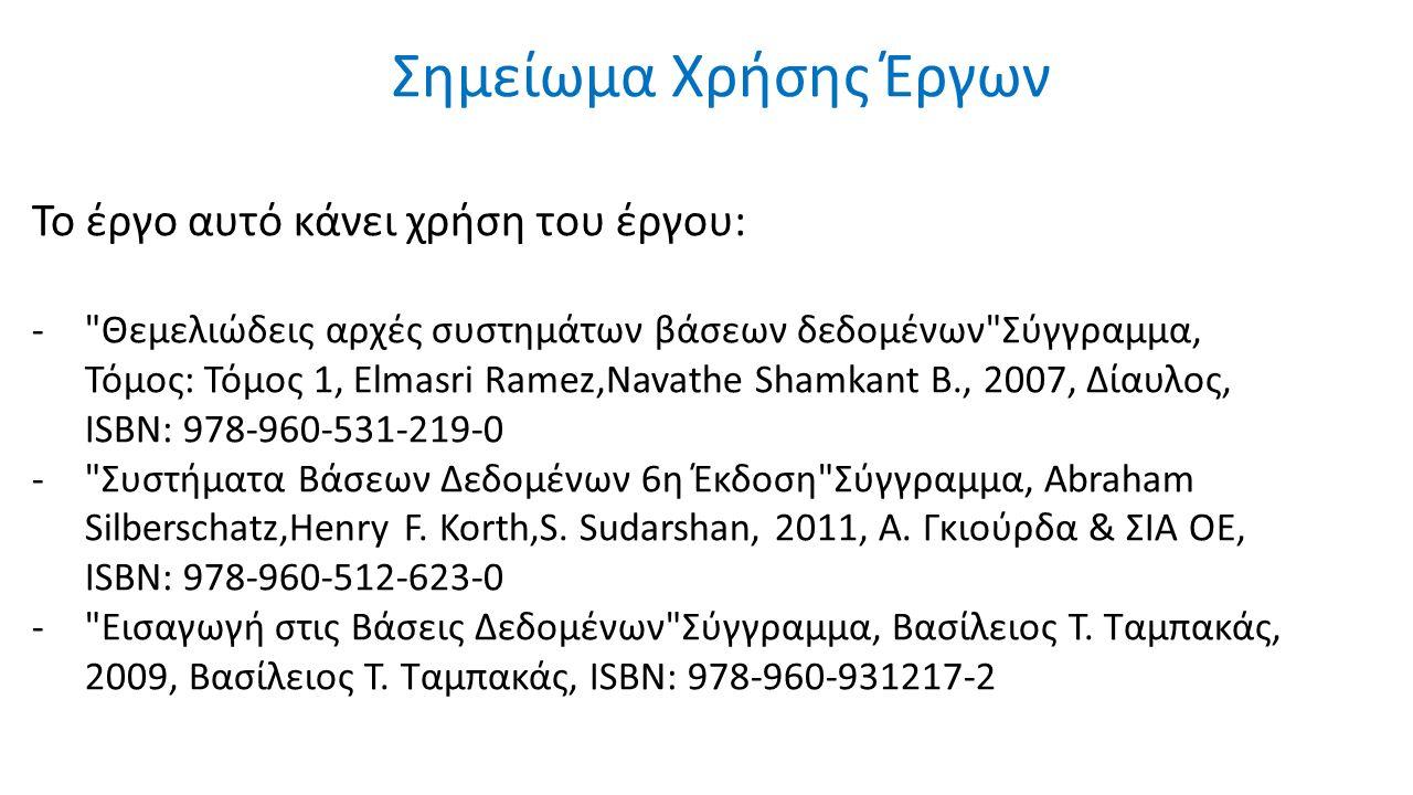 Σημείωμα Χρήσης Έργων Το έργο αυτό κάνει χρήση του έργου: - Θεμελιώδεις αρχές συστημάτων βάσεων δεδομένων Σύγγραμμα, Τόμος: Τόμος 1, Elmasri Ramez,Navathe Shamkant B., 2007, Δίαυλος, ISBN: 978-960-531-219-0 - Συστήματα Βάσεων Δεδομένων 6η Έκδοση Σύγγραμμα, Abraham Silberschatz,Henry F.