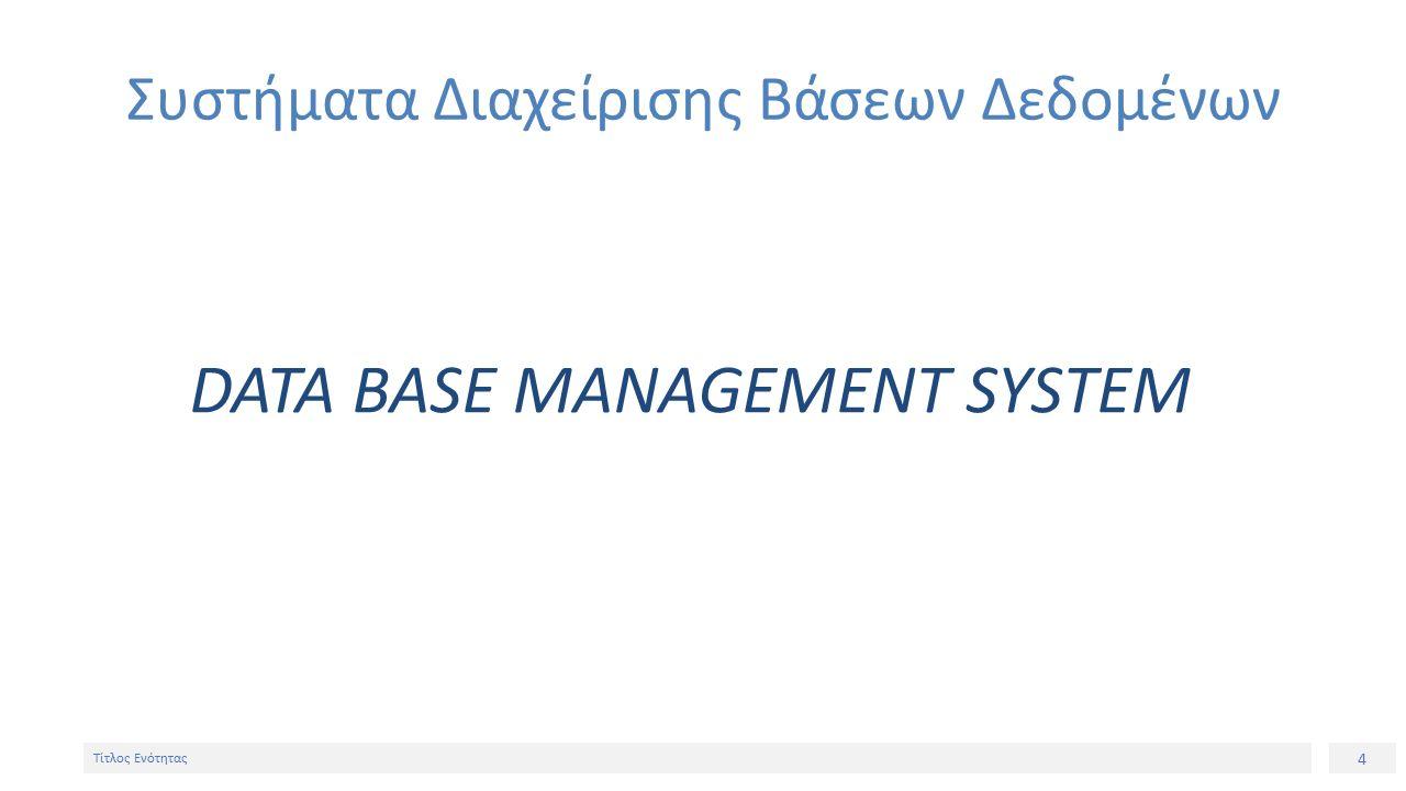 4 Τίτλος Ενότητας Συστήματα Διαχείρισης Βάσεων Δεδομένων DATA BASE MANAGEMENT SYSTEM