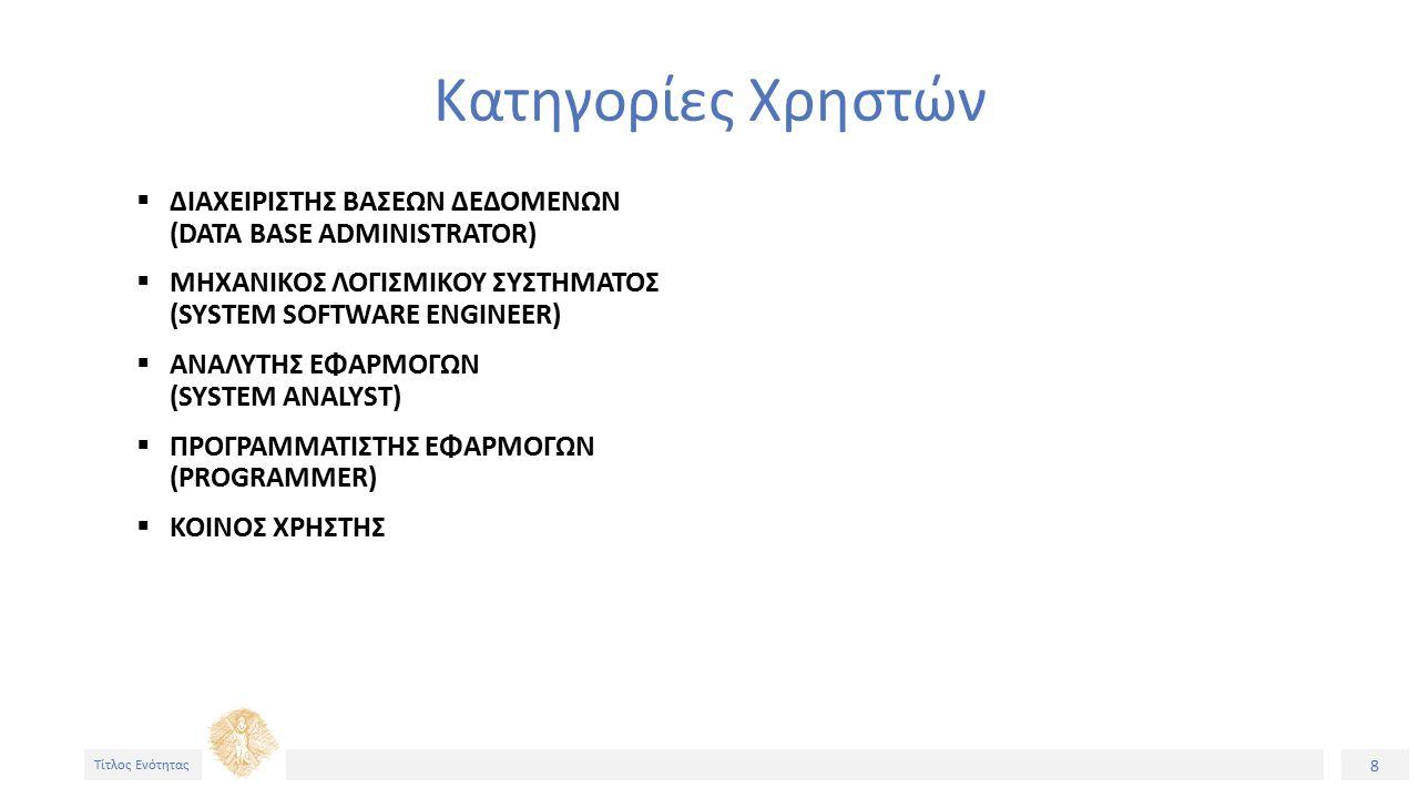 8 Τίτλος Ενότητας Κατηγορίες Χρηστών  ΔΙΑΧΕΙΡΙΣΤΗΣ ΒΑΣΕΩΝ ΔΕΔΟΜΕΝΩΝ (DATA BASE ADMINISTRATOR)  ΜΗΧΑΝΙΚΟΣ ΛΟΓΙΣΜΙΚΟΥ ΣΥΣΤΗΜΑΤΟΣ (SYSTEM SOFTWARE ENGINEER)  ΑΝΑΛΥΤΗΣ ΕΦΑΡΜΟΓΩΝ (SYSTEM ANALYST)  ΠΡΟΓΡΑΜΜΑΤΙΣΤΗΣ ΕΦΑΡΜΟΓΩΝ (PROGRAMMER)  ΚΟΙΝΟΣ ΧΡΗΣΤΗΣ