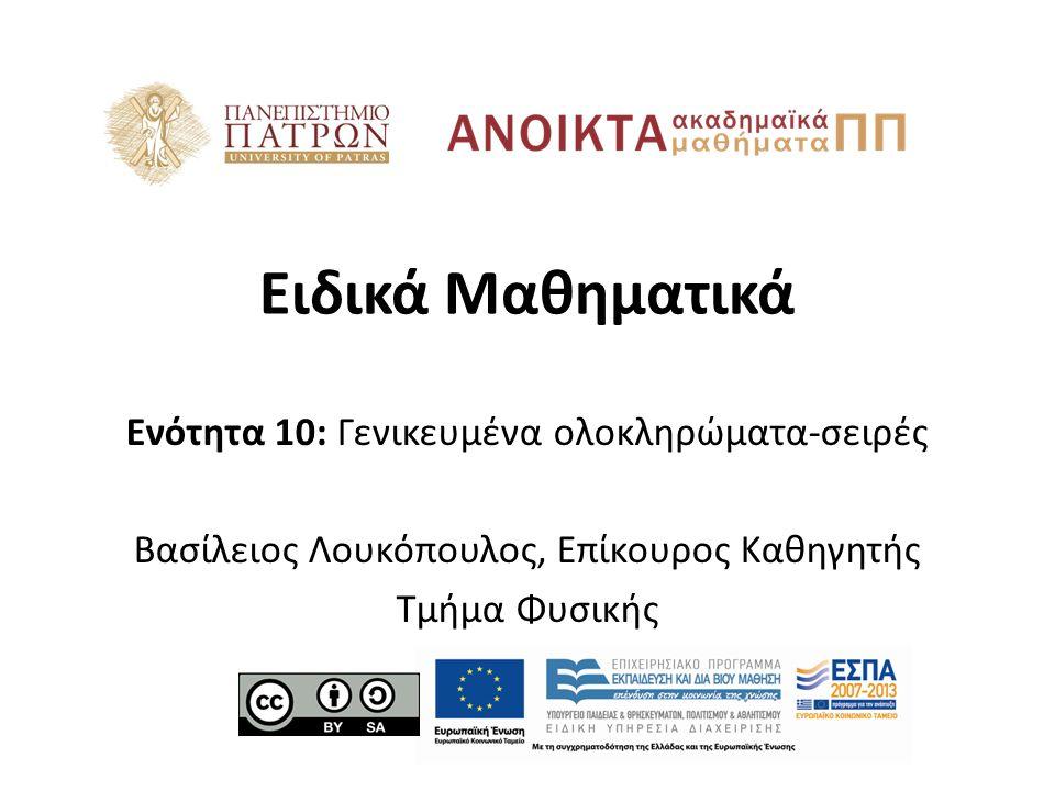 Ειδικά Μαθηματικά Ενότητα 10: Γενικευμένα ολοκληρώματα-σειρές Βασίλειος Λουκόπουλος, Επίκουρος Καθηγητής Τμήμα Φυσικής