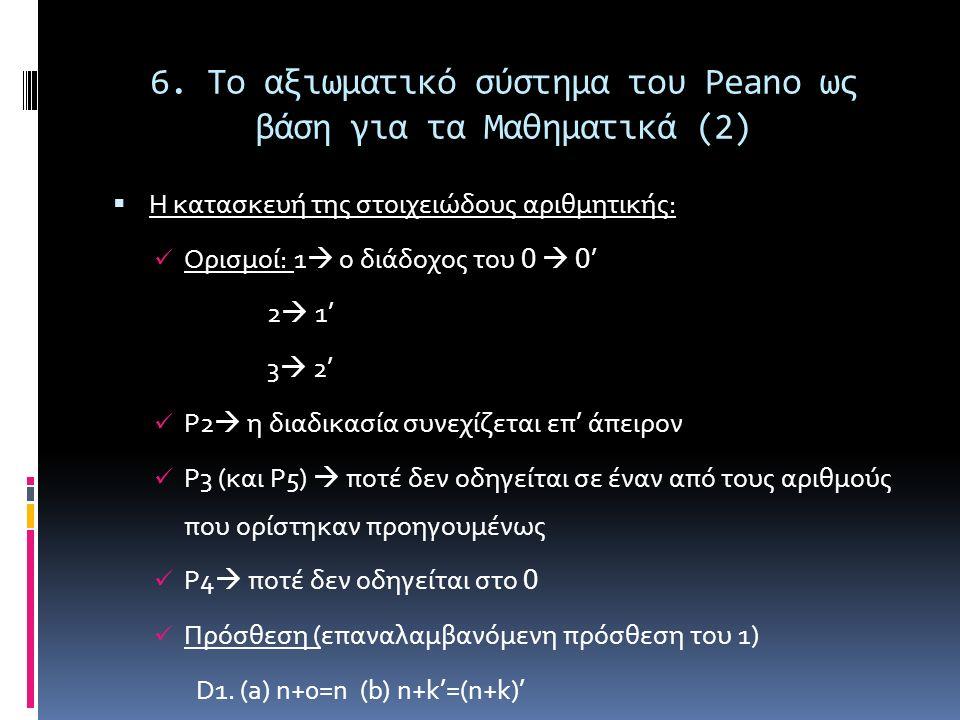 6. Το αξιωματικό σύστημα του Peano ως βάση για τα Μαθηματικά (2)  Η κατασκευή της στοιχειώδους αριθμητικής: Ορισμοί: 1  ο διάδοχος του 0  0 ' 2  1