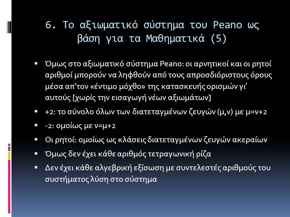 6. Το αξιωματικό σύστημα του Peano ως βάση για τα Μαθηματικά (5)  Όμως στο αξιωματικό σύστημα Peano: οι αρνητικοί και οι ρητοί αριθμοί μπορούν να ληφ