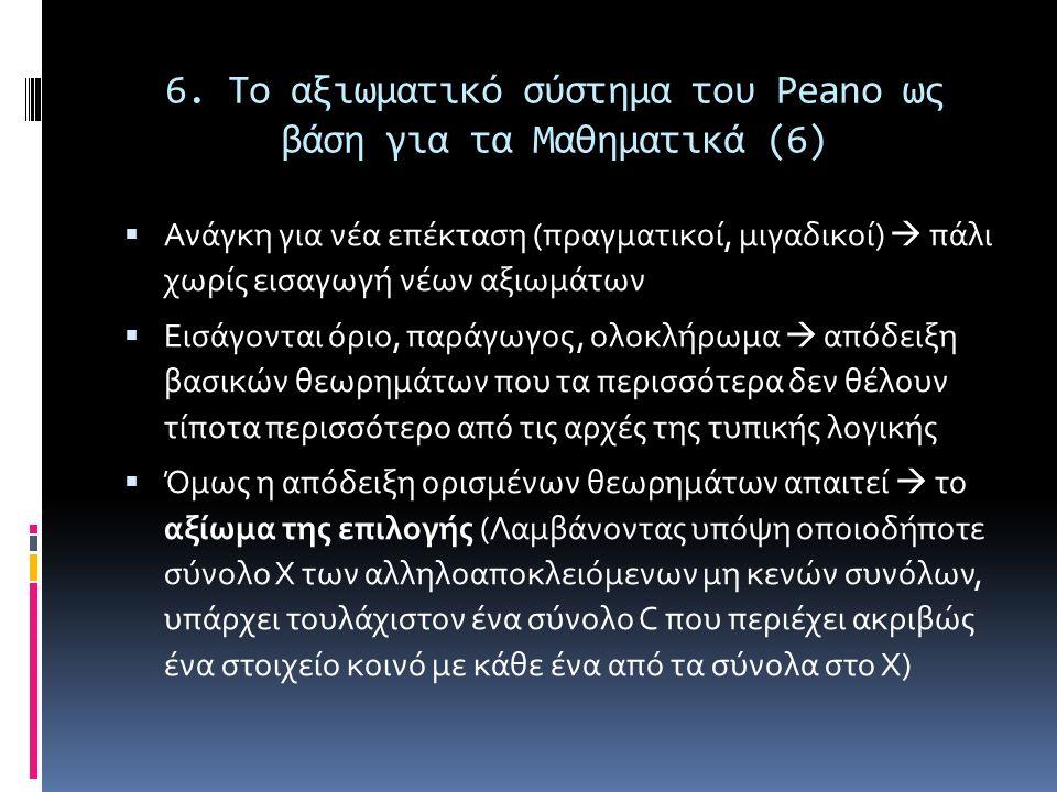 6. Το αξιωματικό σύστημα του Peano ως βάση για τα Μαθηματικά (6)  Ανάγκη για νέα επέκταση (πραγματικοί, μιγαδικοί)  πάλι χωρίς εισαγωγή νέων αξιωμάτ