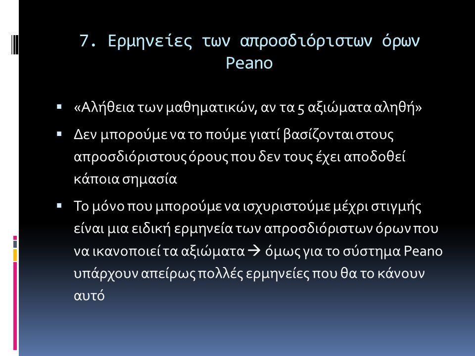 7. Ερμηνείες των απροσδιόριστων όρων Peano  «Αλήθεια των μαθηματικών, αν τα 5 αξιώματα αληθή»  Δεν μπορούμε να το πούμε γιατί βασίζονται στους απροσ