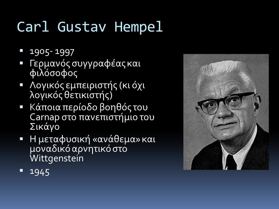 Carl Gustav Hempel  1905- 1997  Γερμανός συγγραφέας και φιλόσοφος  Λογικός εμπειριστής (κι όχι λογικός θετικιστής)  Κάποια περίοδο βοηθός του Carnap στο πανεπιστήμιο του Σικάγο  Η μεταφυσική «ανάθεμα» και μοναδικό αρνητικό στο Wittgenstein  1945
