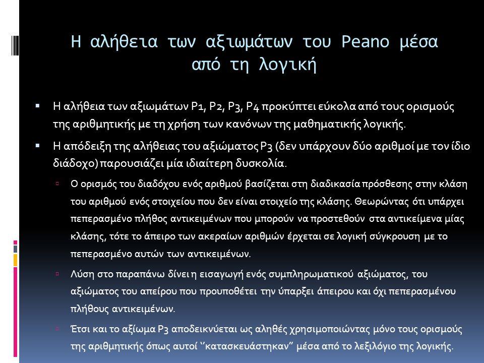 Η αλήθεια των αξιωμάτων του Peano μέσα από τη λογική  Η αλήθεια των αξιωμάτων P1, P2, P3, P4 προκύπτει εύκολα από τους ορισμούς της αριθμητικής με τη χρήση των κανόνων της μαθηματικής λογικής.