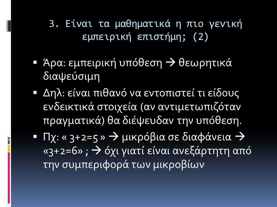 3. Είναι τα μαθηματικά η πιο γενική εμπειρική επιστήμη; (2)  Άρα: εμπειρική υπόθεση  θεωρητικά διαψεύσιμη  Δηλ: είναι πιθανό να εντοπιστεί τι είδου