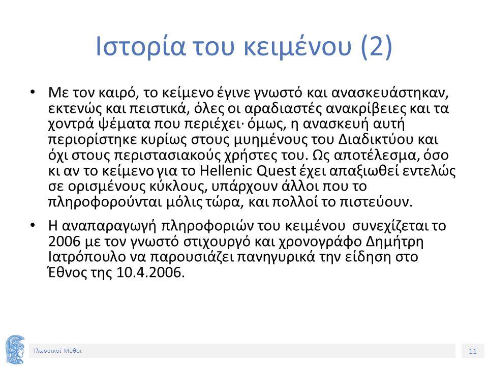 11 Γλωσσικοί Μύθοι Ιστορία του κειμένου (2) Με τον καιρό, το κείμενο έγινε γνωστό και ανασκευάστηκαν, εκτενώς και πειστικά, όλες οι αραδιαστές ανακρίβειες και τα χοντρά ψέματα που περιέχει· όμως, η ανασκευή αυτή περιορίστηκε κυρίως στους μυημένους του Διαδικτύου και όχι στους περιστασιακούς χρήστες του.