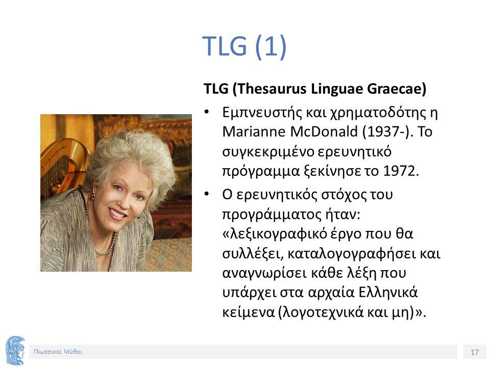 17 Γλωσσικοί Μύθοι TLG (1) TLG (Thesaurus Linguae Graecae) Εμπνευστής και χρηματοδότης η Marianne McDonald (1937-). Το συγκεκριμένο ερευνητικό πρόγραμ