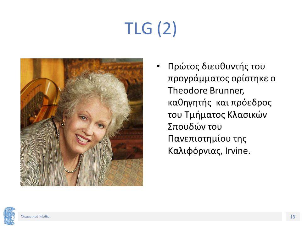 18 Γλωσσικοί Μύθοι TLG (2) Πρώτος διευθυντής του προγράμματος ορίστηκε o Theodore Brunner, καθηγητής και πρόεδρος του Τμήματος Κλασικών Σπουδών του Πανεπιστημίου της Καλιφόρνιας, Irvine.