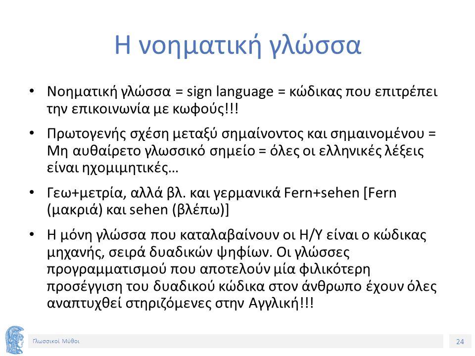24 Γλωσσικοί Μύθοι Η νοηματική γλώσσα Νοηματική γλώσσα = sign language = κώδικας που επιτρέπει την επικοινωνία με κωφούς!!! Πρωτογενής σχέση μεταξύ ση