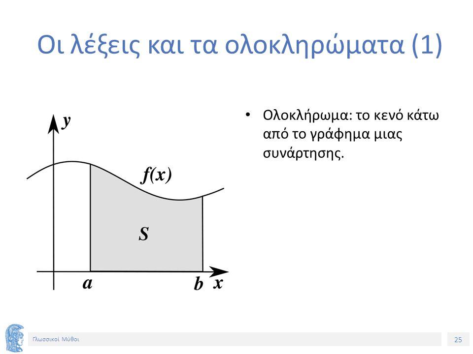 25 Γλωσσικοί Μύθοι Οι λέξεις και τα ολοκληρώματα (1) Ολοκλήρωμα: το κενό κάτω από το γράφημα μιας συνάρτησης.