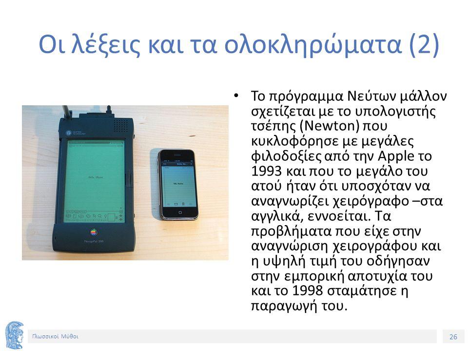 26 Γλωσσικοί Μύθοι Οι λέξεις και τα ολοκληρώματα (2) Το πρόγραμμα Νεύτων μάλλον σχετίζεται με το υπολογιστής τσέπης (Newton) που κυκλοφόρησε με μεγάλες φιλοδοξίες από την Apple το 1993 και που το μεγάλο του ατού ήταν ότι υποσχόταν να αναγνωρίζει χειρόγραφο –στα αγγλικά, εννοείται.
