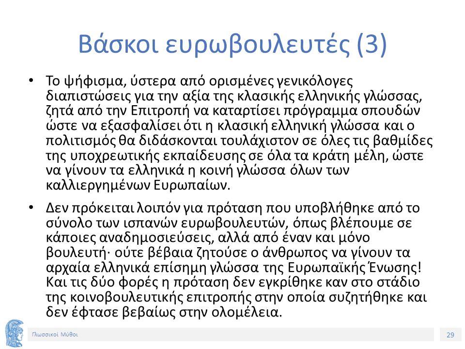 29 Γλωσσικοί Μύθοι Βάσκοι ευρωβουλευτές (3) Το ψήφισμα, ύστερα από ορισμένες γενικόλογες διαπιστώσεις για την αξία της κλασικής ελληνικής γλώσσας, ζητά από την Επιτροπή να καταρτίσει πρόγραμμα σπουδών ώστε να εξασφαλίσει ότι η κλασική ελληνική γλώσσα και ο πολιτισμός θα διδάσκονται τουλάχιστον σε όλες τις βαθμίδες της υποχρεωτικής εκπαίδευσης σε όλα τα κράτη μέλη, ώστε να γίνουν τα ελληνικά η κοινή γλώσσα όλων των καλλιεργημένων Ευρωπαίων.