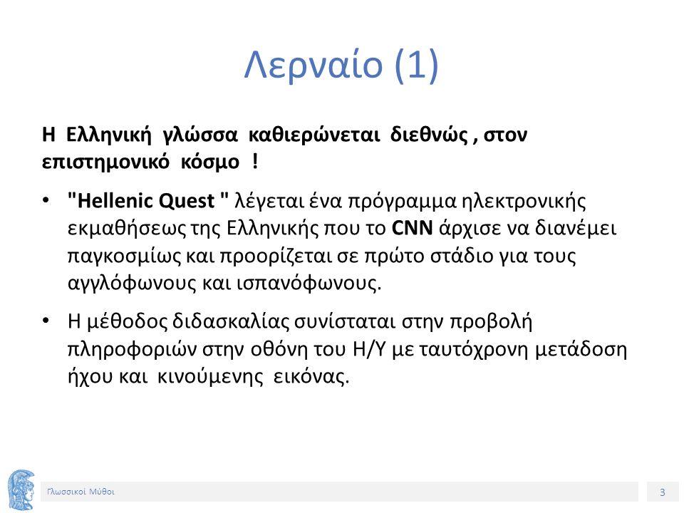 4 Γλωσσικοί Μύθοι Λερναίο (2) Το πρόγραμμα παράγεται από τη μεγάλη εταιρία Η/Υ Apple , της οποίας Πρόεδρος Τζον Σκάλι είπε σχετικώς: Αποφασίσαμε να προωθήσουμε το πρόγραμμα εκμαθήσεως της Ελληνικής επειδή η κοινωνία μας χρειάζεται ένα εργαλείο που θα της επιτρέψει ν αναπτύξει τη δημιουργικότητά της να εισαγάγει καινούριες ιδέες και θα της προσφέρει γνώσεις περισσότερες απ όσες ο άνθρωπος μπορούσε ως τώρα να ανακαλύψει .