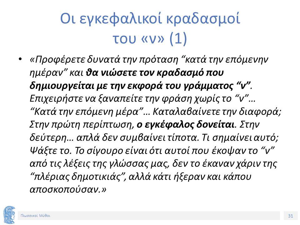 31 Γλωσσικοί Μύθοι Οι εγκεφαλικοί κραδασμοί του «ν» (1) «Προφέρετε δυνατά την πρόταση κατά την επόμενην ημέραν και θα νιώσετε τον κραδασμό που δημιουργείται με την εκφορά του γράμματος ν .