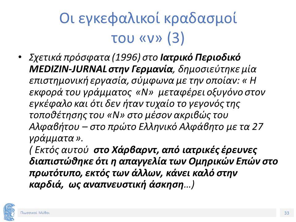 33 Γλωσσικοί Μύθοι Οι εγκεφαλικοί κραδασμοί του «ν» (3) Σχετικά πρόσφατα (1996) στο Ιατρικό Περιοδικό MEDIZIN-JURNAL στην Γερμανία, δημοσιεύτηκε μία επιστημονική εργασία, σύμφωνα με την οποίαν: « Η εκφορά του γράμματος «Ν» μεταφέρει οξυγόνο στον εγκέφαλο και ότι δεν ήταν τυχαίο το γεγονός της τοποθέτησης του «Ν» στο μέσον ακριβώς του Αλφαβήτου – στο πρώτο Ελληνικό Αλφάβητο με τα 27 γράμματα ».