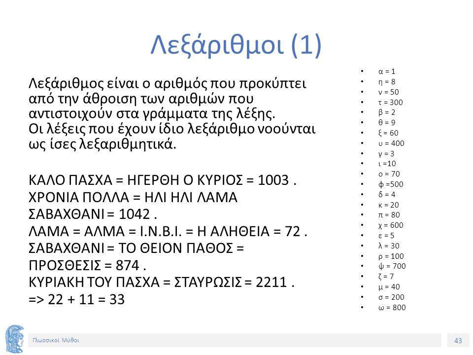 43 Γλωσσικοί Μύθοι Λεξάριθμοι (1) Λεξάριθμος είναι ο αριθμός που προκύπτει από την άθροιση των αριθμών που αντιστοιχούν στα γράμματα της λέξης. Οι λέξ