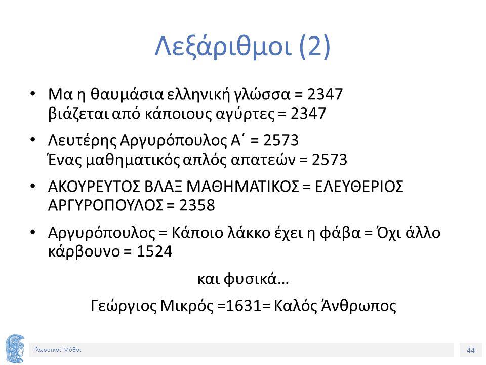 44 Γλωσσικοί Μύθοι Λεξάριθμοι (2) Μα η θαυμάσια ελληνική γλώσσα = 2347 βιάζεται από κάποιους αγύρτες = 2347 Λευτέρης Αργυρόπουλος Α΄ = 2573 Ένας μαθημ