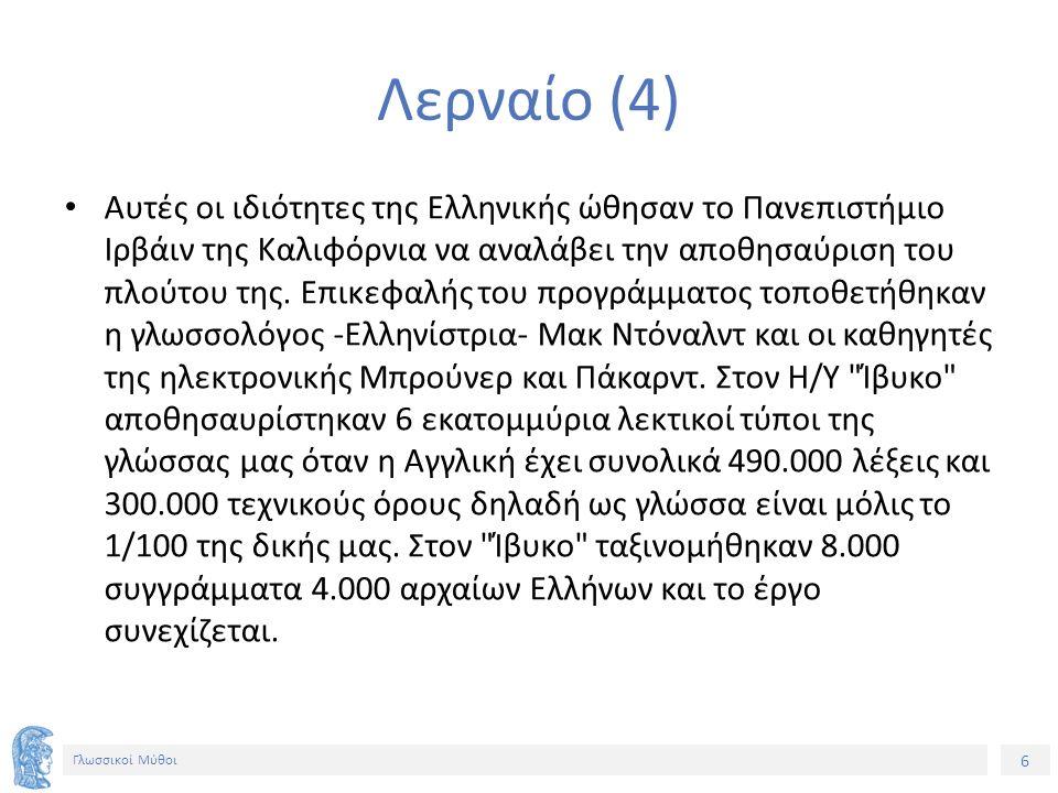 7 Γλωσσικοί Μύθοι Λερναίο (5) Μιλώντας γι αυτό ο καθηγητής Μπρούνερ είπε: Σε όποιον απορεί γιατί τόσα εκατομμύρια δολάρια για την αποθησαύριση των λέξεων της Ελληνικής απαντούμε: Μα πρόκειται για τη γλώσσα των προγόνων μας.