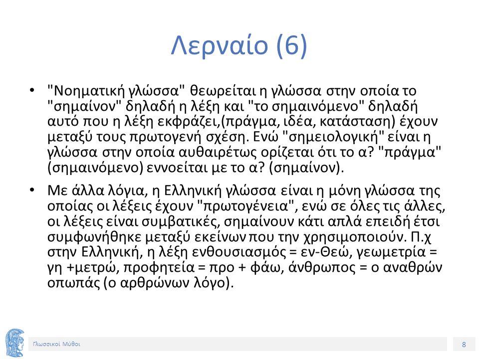 9 Γλωσσικοί Μύθοι Λερναίο (7) Έχουμε δηλαδή αιτιώδη σχέση μεταξύ λέξεως-πράγματος, πράγμα ανύπαρκτο στις άλλες γλώσσες.