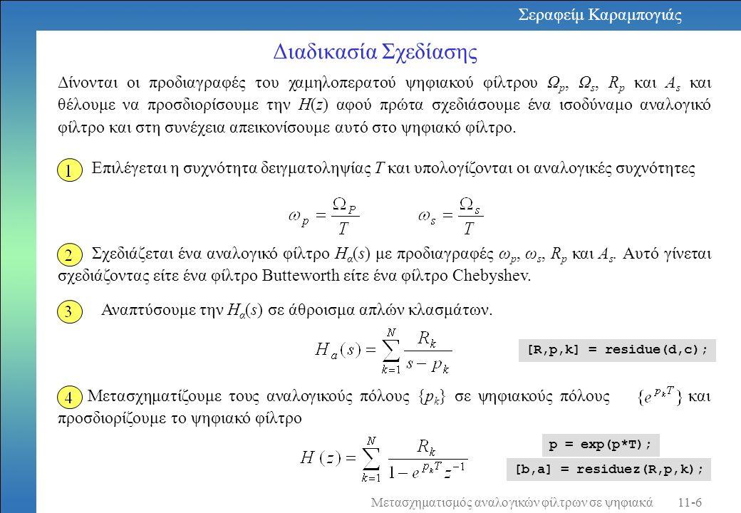 Παράδειγμα Να μετασχηματιστεί το αναλογικό φίλτρο με συνάρτηση μεταφοράς σε ψηφιακό φίλτρο χρησιμοποιώντας τη μέθοδο της αμετάβλητης κρουστικής απόκρισης στην οποία Τ= 0,1 Λύση: Η συνάρτηση μεταφοράς του αναλογικού φίλτρου αναλύεται σε απλά κλάσματα Υπάρχουν δύο πόλοι οι p 1 = -3 και p 2 = -2 έτσι έχουμε τη συνάρτηση μεταφοράς του ψηφιακού φίλτρου αντικαθιστώντας τους αναλογικούς πόλους p 1 και p 2 σε ψηφιακούς πόλους e -3T και e -2T.