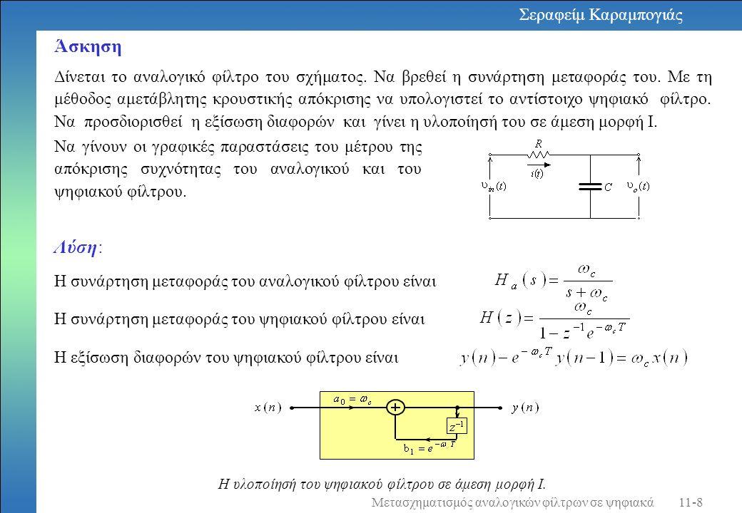 function [b,a] = imp_invr(d,c,T) % Μέθοδος αμετάβλητης κρουστικής απόκρισης % b = Πολυώνυμο αριθμητή σε z^(-1) του ψηφιακού φίλτρου % a = Πολυώνυμο παρανομαστή σε z^(-1) του ψηφιακού φίλτρου % c = Πολυώνυμο παρανομαστή σε s του αναλογικού φίλτρου % d = Πολυώνυμο αριθμητή σε s του αναλογικού φίλτρου % T = Παράμετρος δειγματοληψίας (μετασχηματισμού) % [R,p,k] = residue(d,c); p = exp(p*T); [b,a] = residuez(R,p,k); b = real(b ); a = real(a ); Σεραφείμ Καραμπογιάς 11-9Μετασχηματισμός αναλογικών φίλτρων σε ψηφιακά