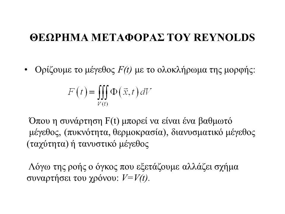 ΘΕΩΡΗΜΑ ΜΕΤΑΦΟΡΑΣ ΤΟΥ REYNOLDS Ορίζουμε το μέγεθος F(t) με το ολοκλήρωμα της μορφής: Όπου η συνάρτηση F(t) μπορεί να είναι ένα βαθμωτό μέγεθος, (πυκνό