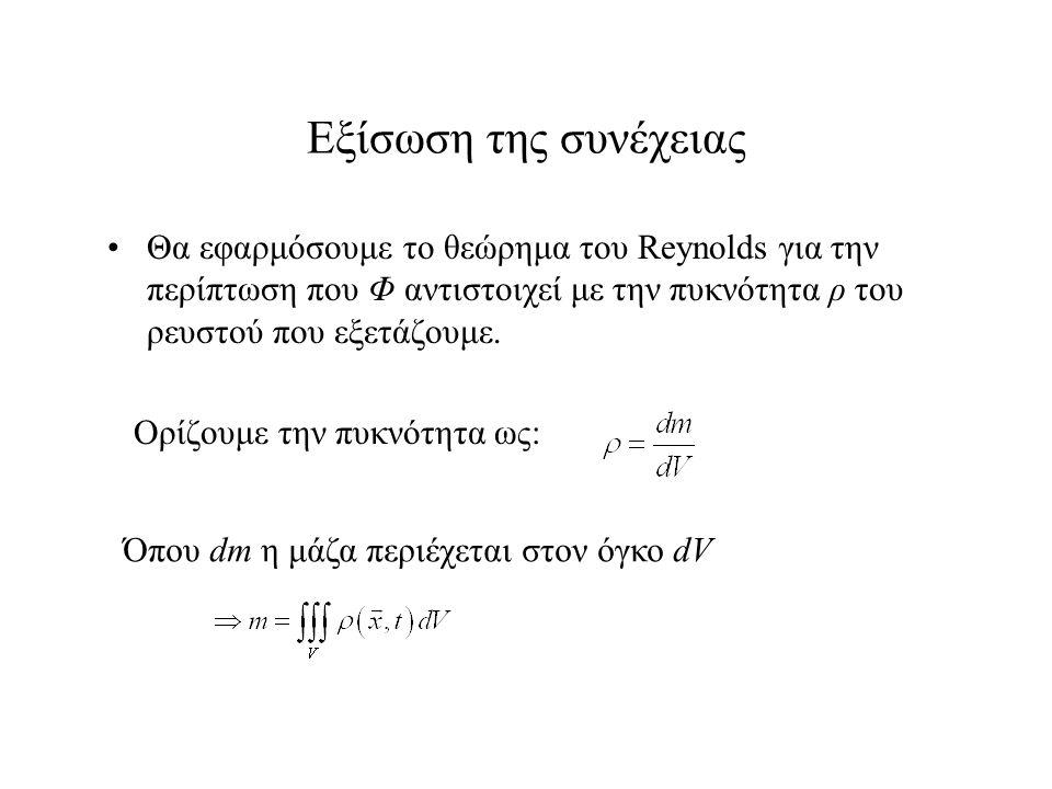 Εξίσωση της συνέχειας Θα εφαρμόσουμε το θεώρημα του Reynolds για την περίπτωση που Φ αντιστοιχεί με την πυκνότητα ρ του ρευστού που εξετάζουμε. Ορίζου