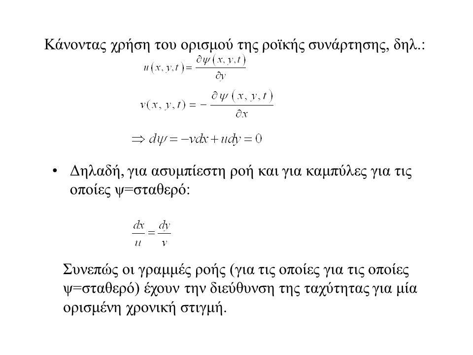 Κάνοντας χρήση του ορισμού της ροϊκής συνάρτησης, δηλ.: Δηλαδή, για ασυμπίεστη ροή και για καμπύλες για τις οποίες ψ=σταθερό: Συνεπώς οι γραμμές ροής