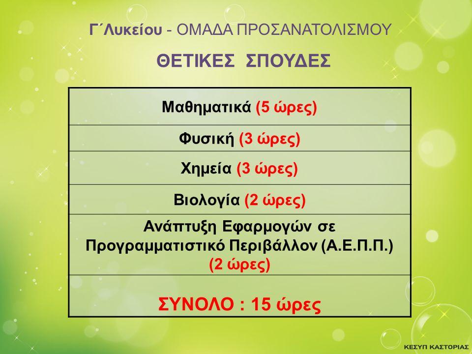 Γ΄Λυκείου - ΟΜΑΔΑ ΠΡΟΣΑΝΑΤΟΛΙΣΜΟΥ Μαθηματικά (5 ώρες) Φυσική (3 ώρες) Χημεία (3 ώρες) Βιολογία (2 ώρες) Ανάπτυξη Εφαρμογών σε Προγραμματιστικό Περιβάλλον (Α.Ε.Π.Π.) (2 ώρες) ΣΥΝΟΛΟ : 15 ώρες ΘΕΤΙΚΕΣ ΣΠΟΥΔΕΣ