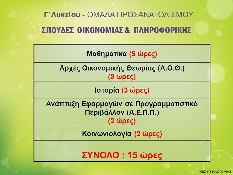 Γ΄Λυκείου - ΟΜΑΔΑ ΠΡΟΣΑΝΑΤΟΛΙΣΜΟΥ Μαθηματικά (5 ώρες) Αρχές Οικονομικής Θεωρίας (Α.Ο.Θ.) (3 ώρες) Ιστορία (3 ώρες) Ανάπτυξη Εφαρμογών σε Προγραμματιστικό Περιβάλλον (Α.Ε.Π.Π.) (2 ώρες) Κοινωνιολογία (2 ώρες) ΣΥΝΟΛΟ : 15 ώρες ΣΠΟΥΔΕΣ ΟΙΚΟΝΟΜΙΑΣ & ΠΛΗΡΟΦΟΡΙΚΗΣ