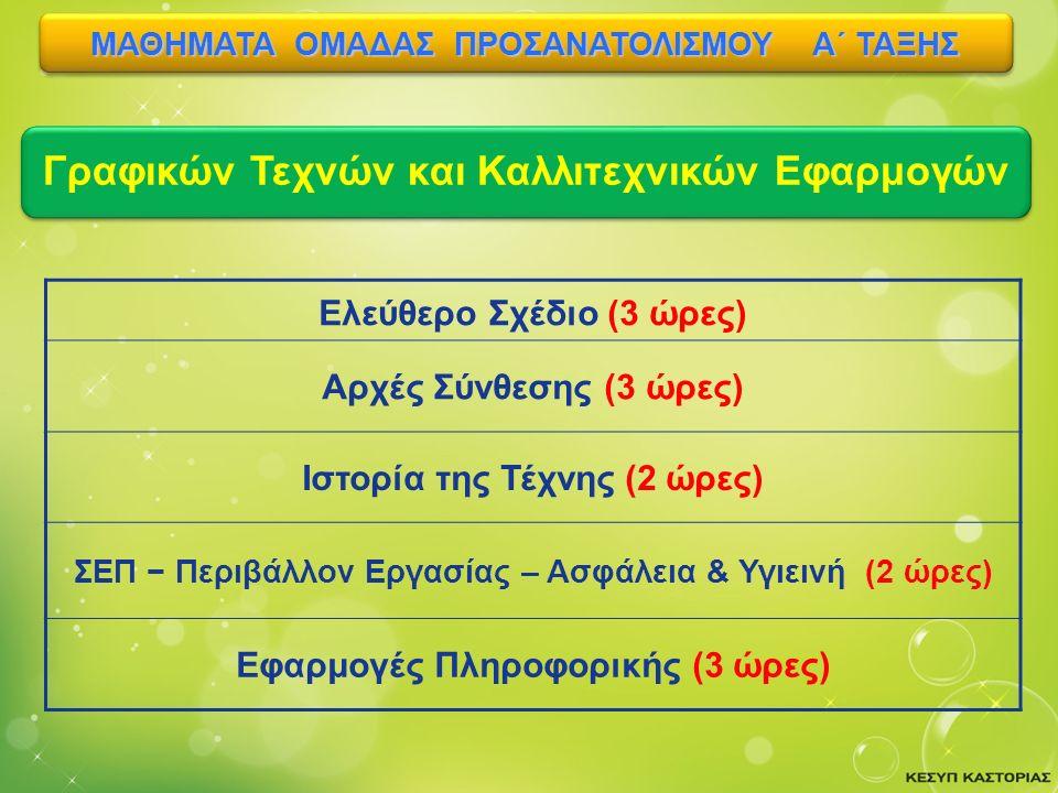 Ελεύθερο Σχέδιο (3 ώρες) Αρχές Σύνθεσης (3 ώρες) Ιστορία της Τέχνης (2 ώρες) ΣΕΠ − Περιβάλλον Εργασίας – Ασφάλεια & Υγιεινή (2 ώρες) Εφαρμογές Πληροφορικής (3 ώρες) Γραφικών Τεχνών και Καλλιτεχνικών Εφαρμογών ΜΑΘΗΜΑΤΑ ΟΜΑΔΑΣ ΠΡΟΣΑΝΑΤΟΛΙΣΜΟΥ Α΄ ΤΑΞΗΣ