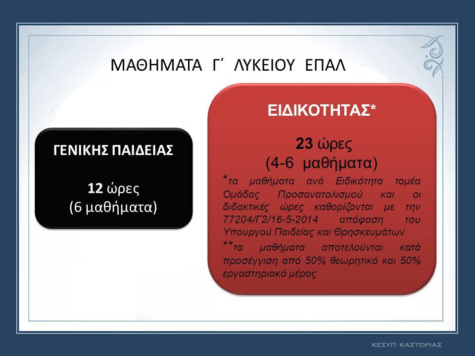 ΜΑΘΗΜΑΤΑ Γ΄ ΛΥΚΕΙΟΥ ΕΠΑΛ ΓΕΝΙΚΗΣ ΠΑΙΔΕΙΑΣ 12 ώρες (6 μαθήματα) ΓΕΝΙΚΗΣ ΠΑΙΔΕΙΑΣ 12 ώρες (6 μαθήματα) ΕΙΔΙΚΟΤΗΤΑΣ* 23 ώρες (4-6 μαθήματα) * τα μαθήματα ανά Ειδικότητα τομέα Ομάδας Προσανατολισμού και οι διδακτικές ώρες καθορίζονται με την 77204/Γ2/16-5-2014 απόφαση του Υπουργού Παιδείας και Θρησκευμάτων ** τα μαθήματα αποτελούνται κατά προσέγγιση από 50% θεωρητικό και 50% εργαστηριακό μέρος ΕΙΔΙΚΟΤΗΤΑΣ* 23 ώρες (4-6 μαθήματα) * τα μαθήματα ανά Ειδικότητα τομέα Ομάδας Προσανατολισμού και οι διδακτικές ώρες καθορίζονται με την 77204/Γ2/16-5-2014 απόφαση του Υπουργού Παιδείας και Θρησκευμάτων ** τα μαθήματα αποτελούνται κατά προσέγγιση από 50% θεωρητικό και 50% εργαστηριακό μέρος