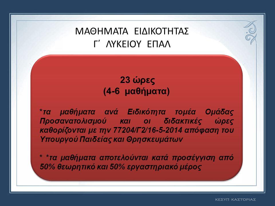 ΜΑΘΗΜΑΤΑ ΕΙΔΙΚΟΤΗΤΑΣ Γ΄ ΛΥΚΕΙΟΥ ΕΠΑΛ 23 ώρες (4-6 μαθήματα) *τα μαθήματα ανά Ειδικότητα τομέα Ομάδας Προσανατολισμού και οι διδακτικές ώρες καθορίζονται με την 77204/Γ2/16-5-2014 απόφαση του Υπουργού Παιδείας και Θρησκευμάτων * *τα μαθήματα αποτελούνται κατά προσέγγιση από 50% θεωρητικό και 50% εργαστηριακό μέρος 23 ώρες (4-6 μαθήματα) *τα μαθήματα ανά Ειδικότητα τομέα Ομάδας Προσανατολισμού και οι διδακτικές ώρες καθορίζονται με την 77204/Γ2/16-5-2014 απόφαση του Υπουργού Παιδείας και Θρησκευμάτων * *τα μαθήματα αποτελούνται κατά προσέγγιση από 50% θεωρητικό και 50% εργαστηριακό μέρος