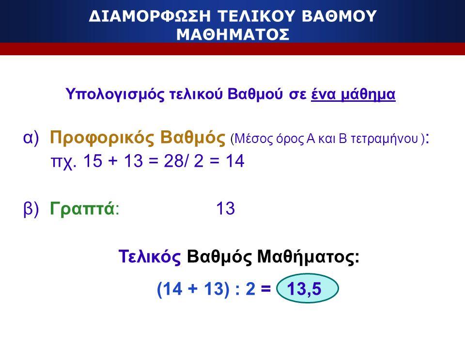 ΔΙΑΜΟΡΦΩΣΗ ΤΕΛΙΚΟΥ ΒΑΘΜΟΥ ΜΑΘΗΜΑΤΟΣ Υπολογισμός τελικού Βαθμού σε ένα μάθημα α) Προφορικός Βαθμός (Μέσος όρος Α και Β τετραμήνου ) : πχ. 15 + 13 = 28/