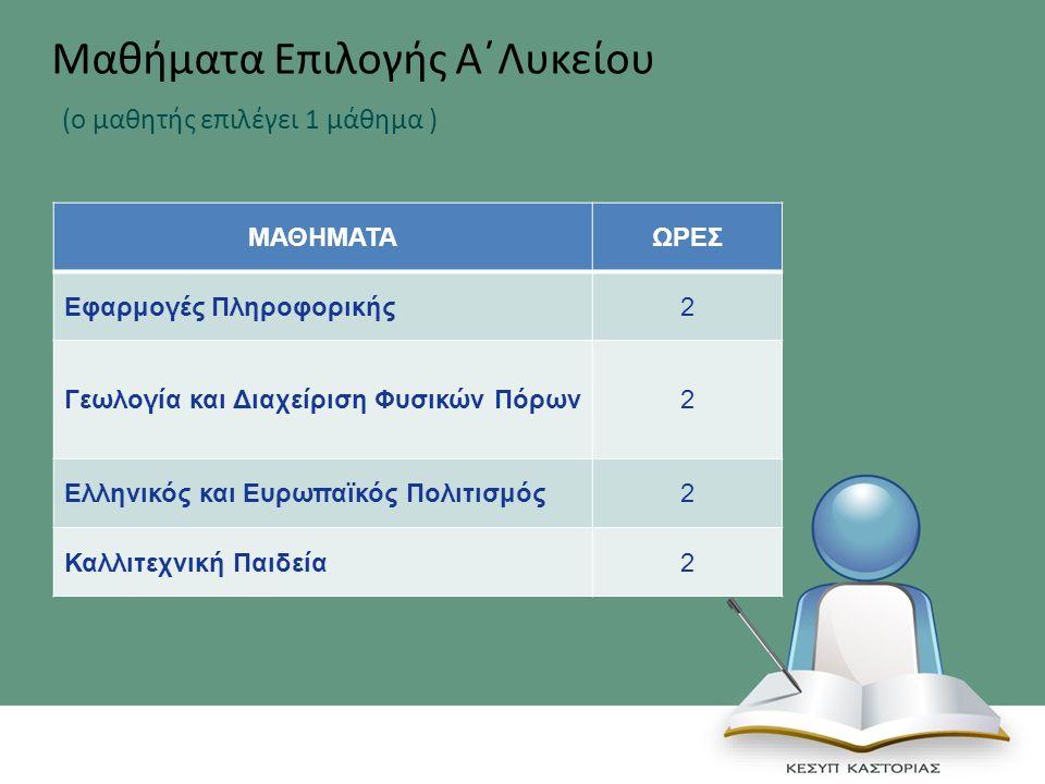 ΜΑΘΗΜΑΤΑΩΡΕΣ Εφαρμογές Πληροφορικής2 Γεωλογία και Διαχείριση Φυσικών Πόρων2 Ελληνικός και Ευρωπαϊκός Πολιτισμός2 Καλλιτεχνική Παιδεία2 Μαθήματα Επιλογής Α΄Λυκείου (ο μαθητής επιλέγει 1 μάθημα )