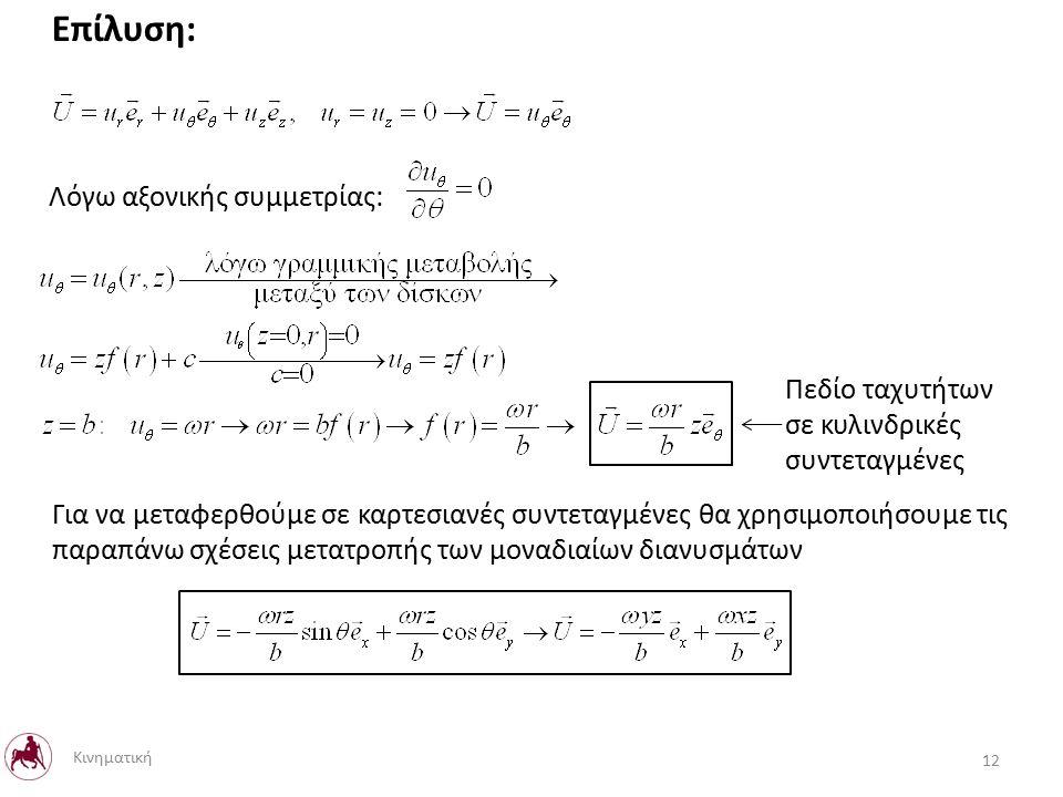 Πεδίο ταχυτήτων σε κυλινδρικές συντεταγμένες Για να μεταφερθούμε σε καρτεσιανές συντεταγμένες θα χρησιμοποιήσουμε τις παραπάνω σχέσεις μετατροπής των μοναδιαίων διανυσμάτων Λόγω αξονικής συμμετρίας: Επίλυση: 12 Κινηματική