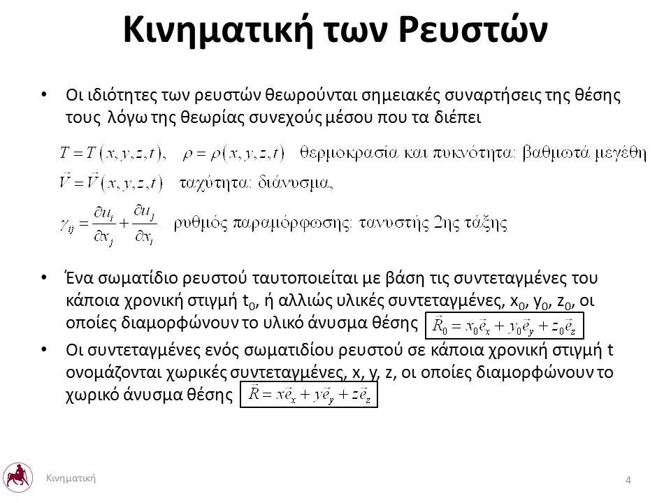 Οι ιδιότητες των ρευστών θεωρούνται σημειακές συναρτήσεις της θέσης τους λόγω της θεωρίας συνεχούς μέσου που τα διέπει Ένα σωματίδιο ρευστού ταυτοποιείται με βάση τις συντεταγμένες του κάποια χρονική στιγμή t 0, ή αλλιώς υλικές συντεταγμένες, x 0, y 0, z 0, οι οποίες διαμορφώνουν το υλικό άνυσμα θέσης Οι συντεταγμένες ενός σωματιδίου ρευστού σε κάποια χρονική στιγμή t ονομάζονται χωρικές συντεταγμένες, x, y, z, οι οποίες διαμορφώνουν το χωρικό άνυσμα θέσης Κινηματική των Ρευστών 4 Κινηματική