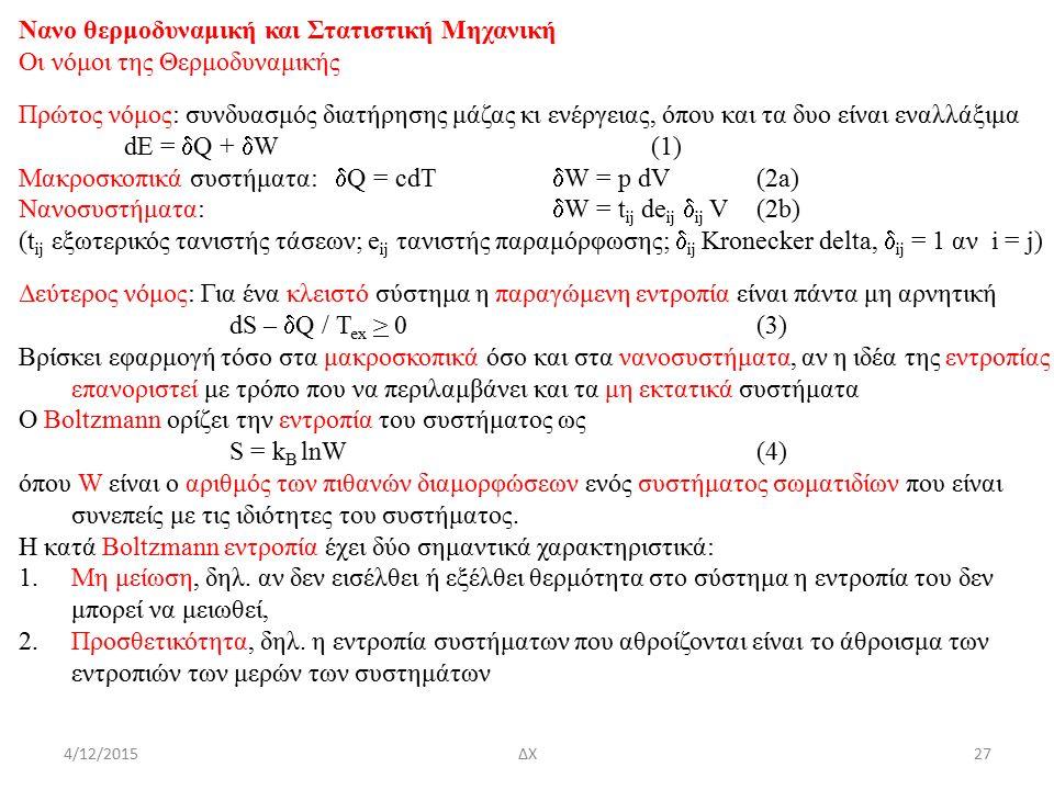 4/12/2015ΔΧ Nανο θερμοδυναμική και Στατιστική Μηχανική Οι νόμοι της Θερμοδυναμικής Πρώτος νόμος: συνδυασμός διατήρησης μάζας κι ενέργειας, όπου και τα δυο είναι εναλλάξιμα dE =  Q +  W(1) Μακροσκοπικά συστήματα:  Q = cdT  W = p dV(2a) Νανοσυστήματα:  W = t ij de ij  ij V(2b) (t ij εξωτερικός τανιστής τάσεων; e ij τανιστής παραμόρφωσης;  ij Kronecker delta,  ij = 1 αν i = j) Δεύτερος νόμος: Για ένα κλειστό σύστημα η παραγώμενη εντροπία είναι πάντα μη αρνητική dS –  Q / T ex > 0(3) Βρίσκει εφαρμογή τόσο στα μακροσκοπικά όσο και στα νανοσυστήματα, αν η ιδέα της εντροπίας επανοριστεί με τρόπο που να περιλαμβάνει και τα μη εκτατικά συστήματα Ο Boltzmann ορίζει την εντροπία του συστήματος ως S = k B lnW(4) όπου W είναι ο αριθμός των πιθανών διαμορφώσεων ενός συστήματος σωματιδίων που είναι συνεπείς με τις ιδιότητες του συστήματος.