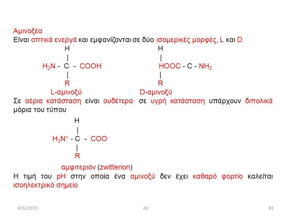 4/12/2015ΔΧ Αμινοξέα Είναι οπτικά ενεργά και εμφανίζονται σε δύο ισομερικές μορφές, L και D H | | H 2 N - C - COOH HOOC - C - NH 2 | | R R L-αμινοξύ D-αμινοξύ Σε αέρια κατάσταση είναι ουδέτερα· σε υγρή κατάσταση υπάρχουν διπολικά μόρια του τύπου H | H 3 N + - C - COO - | R αμφιτεριόν (zwitterion) Η τιμή του pH στην οποία ένα αμινοξύ δεν έχει καθαρό φορτίο καλείται ισοηλεκτρικό σημείο 81