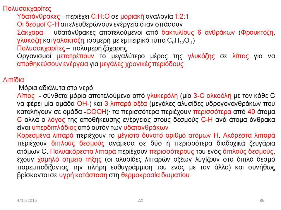 4/12/2015ΔΧ Πολυσακχαρίτες Υδατάνθρακες - περιέχει C:H:O σε μοριακή αναλογία 1:2:1 Οι δεσμοί C-H απελευθερώνουν ενέργεια όταν σπάσουν Σάκχαρα – υδατάνθρακες αποτελούμενοι από δακτυλίους 6 ανθράκων (Φρουκτόζη, γλυκόζη και γαλακτόζη, ισομερή με εμπειρικό τύπο C 6 H 12 O 6 ) Πολυσακχαρίτες – πολυμερή ζάχαρης Οργανισμοί μετατρέπουν το μεγαλύτερο μέρος της γλυκόζης σε λίπος για να αποθηκεύσουν ενέργεια για μεγάλες χρονικές περιόδους Λιπίδια Μόρια αδιάλυτα στο νερό Λίπος - σύνθετα μόρια αποτελούμενα από γλυκερόλη (μία 3-C αλκοόλη με τον κάθε C να φέρει μία ομάδα OH-) και 3 λιπαρά οξέα (μεγάλες αλυσίδες υδρογονανθράκων που καταλήγουν σε ομάδα -COOH)· τα περισσότερα περιέχουν περισσότερα από 40 άτομα C αλλά ο λόγος της αποθήκευσης ενέργειας στους δεσμούς C-H ανά άτομα άνθρακα είναι υπερδιπλάδιος από αυτόν των υδατανθράκων Κορεσμένα λιπαρά περιέχουν το μέγιστο δυνατό αριθμό ατόμων H.