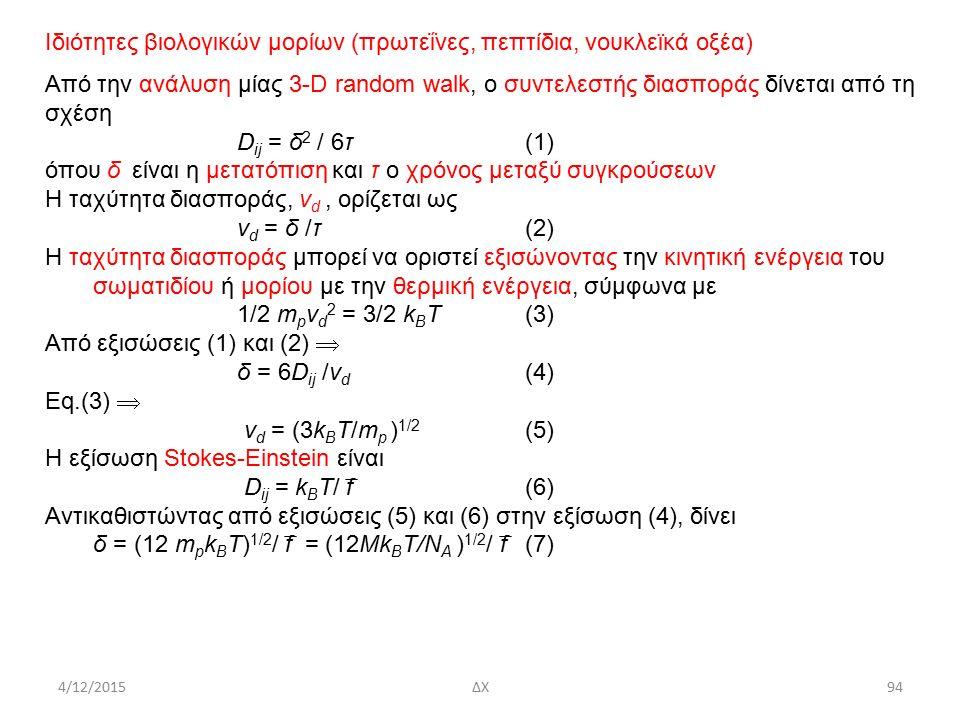 4/12/2015ΔΧ Ιδιότητες βιολογικών μορίων (πρωτεΐνες, πεπτίδια, νουκλεϊκά οξέα) Από την ανάλυση μίας 3-D random walk, ο συντελεστής διασποράς δίνεται από τη σχέση D ij = δ 2 / 6τ(1) όπου δ είναι η μετατόπιση και τ ο χρόνος μεταξύ συγκρούσεων Η ταχύτητα διασποράς, v d, ορίζεται ως v d = δ /τ(2) Η ταχύτητα διασποράς μπορεί να οριστεί εξισώνοντας την κινητική ενέργεια του σωματιδίου ή μορίου με την θερμική ενέργεια, σύμφωνα με 1/2 m p v d 2 = 3/2 k B T(3) Από εξισώσεις (1) και (2)  δ = 6D ij /v d (4) Eq.(3)  v d = (3k B T/m p ) 1/2 (5) Η εξίσωση Stokes-Einstein είναι D ij = k B T/ f ̅ (6) Αντικαθιστώντας από εξισώσεις (5) και (6) στην εξίσωση (4), δίνει δ = (12 m p k B T) 1/2 / f ̅ = (12Mk B T/N A ) 1/2 / f ̅ (7) 94