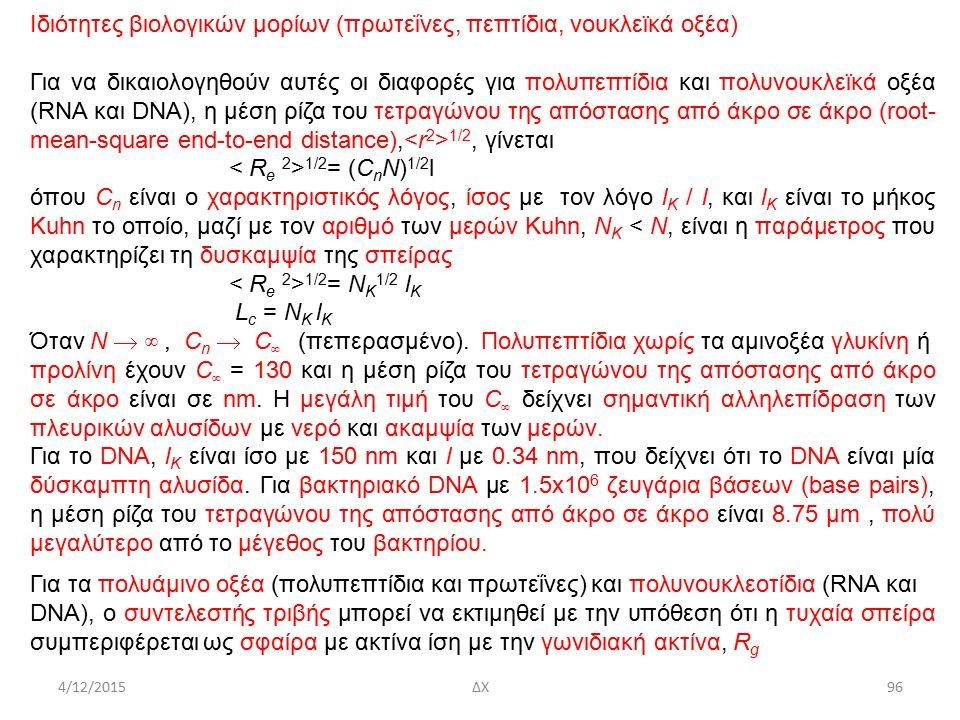 4/12/2015ΔΧ Ιδιότητες βιολογικών μορίων (πρωτεΐνες, πεπτίδια, νουκλεϊκά οξέα) Για να δικαιολογηθούν αυτές οι διαφορές για πολυπεπτίδια και πολυνουκλεϊκά οξέα (RNA και DNA), η μέση ρίζα του τετραγώνου της απόστασης από άκρο σε άκρο (root- mean-square end-to-end distance), 1/2, γίνεται 1/2 = (C n N) 1/2 l όπου C n είναι ο χαρακτηριστικός λόγος, ίσος με τον λόγο l K / l, και l K είναι το μήκος Kuhn το οποίο, μαζί με τον αριθμό των μερών Kuhn, N K < N, είναι η παράμετρος που χαρακτηρίζει τη δυσκαμψία της σπείρας 1/2 = N K 1/2 l K L c = N K l K Όταν N  ∞, C n  C ∞ (πεπερασμένο).