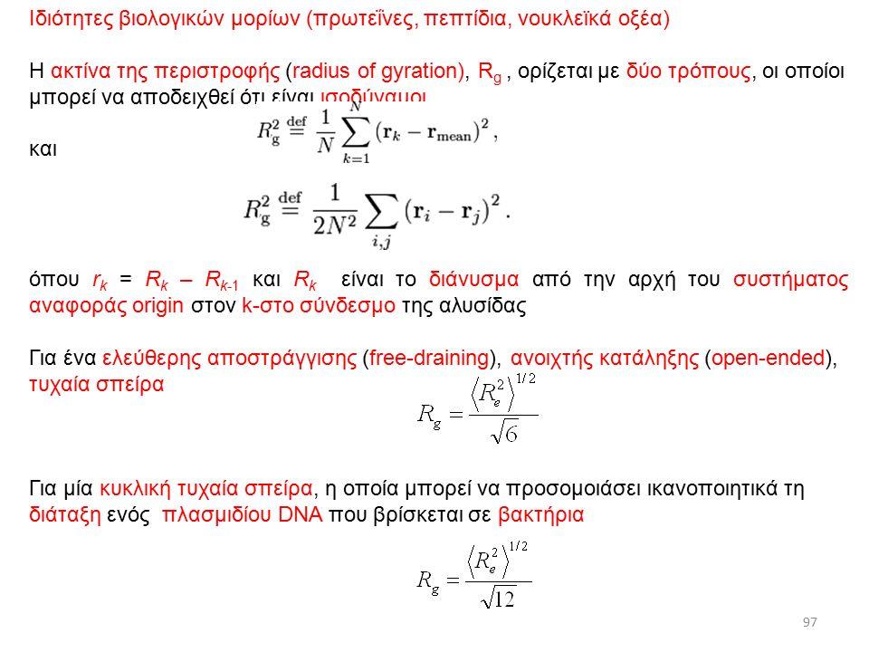 4/12/2015ΔΧ Ιδιότητες βιολογικών μορίων (πρωτεΐνες, πεπτίδια, νουκλεϊκά οξέα) Η ακτίνα της περιστροφής (radius of gyration), R g, ορίζεται με δύο τρόπους, οι οποίοι μπορεί να αποδειχθεί ότι είναι ισοδύναμοι και όπου r k = R k – R k-1 και R k είναι το διάνυσμα από την αρχή του συστήματος αναφοράς origin στον k-στο σύνδεσμο της αλυσίδας Για ένα ελεύθερης αποστράγγισης (free-draining), ανοιχτής κατάληξης (open-ended), τυχαία σπείρα Για μία κυκλική τυχαία σπείρα, η οποία μπορεί να προσομοιάσει ικανοποιητικά τη διάταξη ενός πλασμιδίου DNA που βρίσκεται σε βακτήρια 97