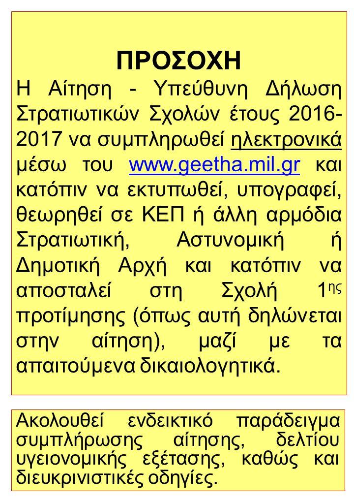 ΠΡΟΣΟΧΗ Η Αίτηση - Υπεύθυνη Δήλωση Στρατιωτικών Σχολών έτους 2016- 2017 να συμπληρωθεί ηλεκτρονικά μέσω του www.geetha.mil.gr και κατόπιν να εκτυπωθεί, υπογραφεί, θεωρηθεί σε ΚΕΠ ή άλλη αρμόδια Στρατιωτική, Αστυνομική ή Δημοτική Αρχή και κατόπιν να αποσταλεί στη Σχολή 1 ης προτίμησης (όπως αυτή δηλώνεται στην αίτηση), μαζί με τα απαιτούμενα δικαιολογητικά.www.geetha.mil.gr Ακολουθεί ενδεικτικό παράδειγμα συμπλήρωσης αίτησης, δελτίου υγειονομικής εξέτασης, καθώς και διευκρινιστικές οδηγίες.