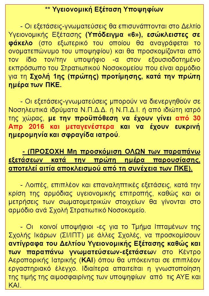 ** Υγειονομική Εξέταση Υποψηφίων - Οι εξετάσεις-γνωματεύσεις θα επισυνάπτονται στο Δελτίο Υγειονομικής Εξέτασης (Υπόδειγμα «6»), εσώκλειστες σε φάκελο (στο εξωτερικό του οποίου θα αναγράφεται το ονοματεπώνυμο του υποψηφίου) και θα προσκομίζονται από τον ίδιο τον/την υποψήφιο -α στον εξουσιοδοτημένο εκπρόσωπο του Στρατιωτικού Νοσοκομείου που είναι αρμόδιο για τη Σχολή 1ης (πρώτης) προτίμησης, κατά την πρώτη ημέρα των ΠΚΕ.