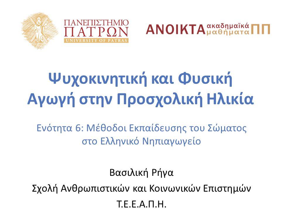Ψυχοκινητική και Φυσική Αγωγή στην Προσχολική Ηλικία Ενότητα 6: Μέθοδοι Εκπαίδευσης του Σώματος στο Ελληνικό Νηπιαγωγείο Βασιλική Ρήγα Σχολή Ανθρωπιστ