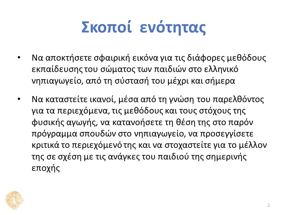 Σκοποί ενότητας Να αποκτήσετε σφαιρική εικόνα για τις διάφορες μεθόδους εκπαίδευσης του σώματος των παιδιών στο ελληνικό νηπιαγωγείο, από τη σύστασή τ